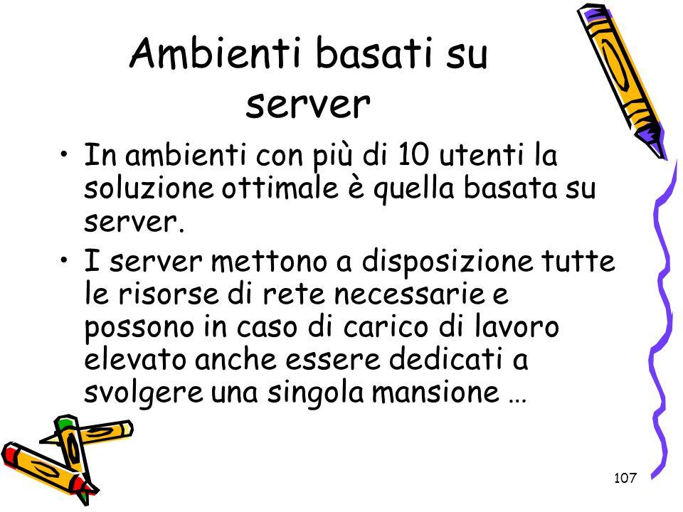 107 Ambienti basati su server In ambienti con più di 10 utenti la soluzione ottimale è quella basata su server. I server mettono a disposizione tutte