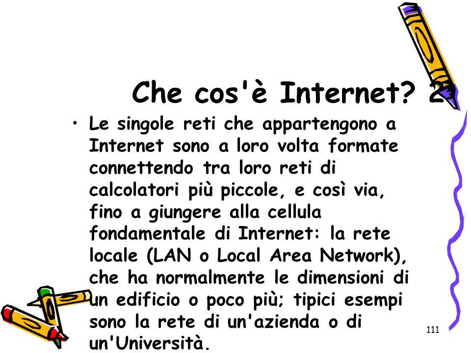 111 Che cos'è Internet? 2 Le singole reti che appartengono a Internet sono a loro volta formate connettendo tra loro reti di calcolatori più piccole,