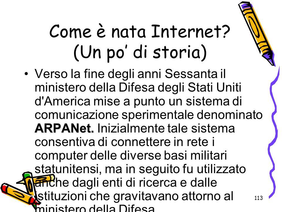 113 Come è nata Internet? (Un po di storia) ARPANet.Verso la fine degli anni Sessanta il ministero della Difesa degli Stati Uniti d'America mise a pun