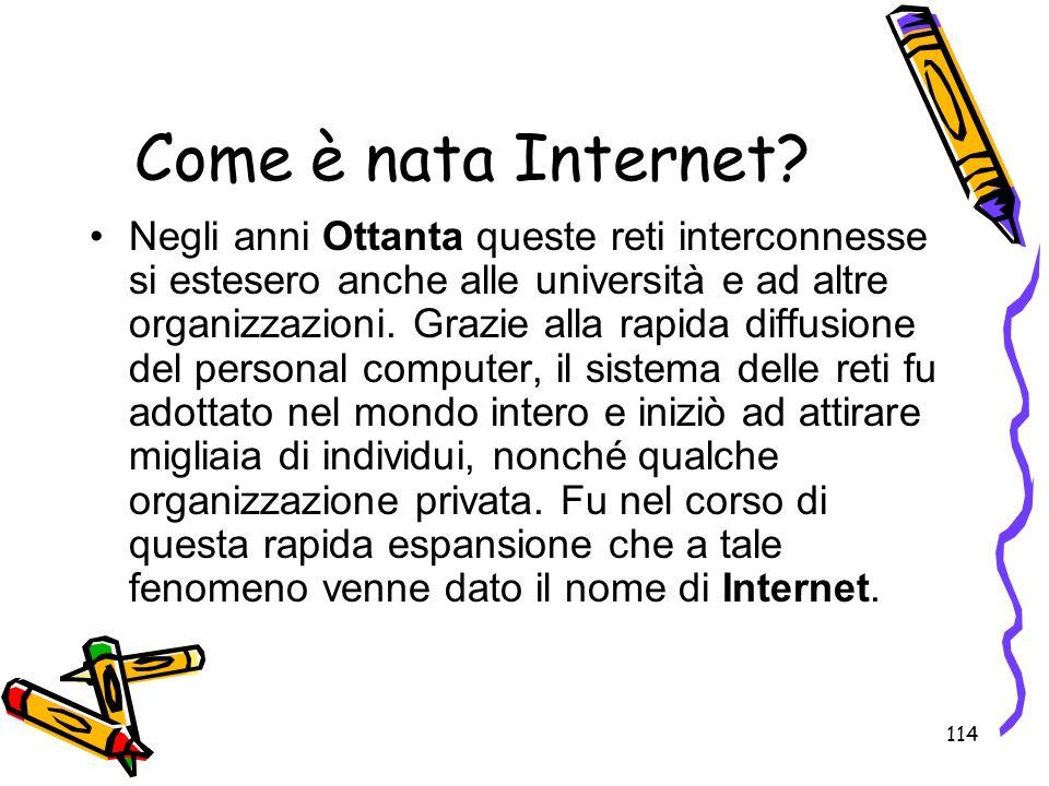 114 Come è nata Internet? Negli anni Ottanta queste reti interconnesse si estesero anche alle università e ad altre organizzazioni. Grazie alla rapida