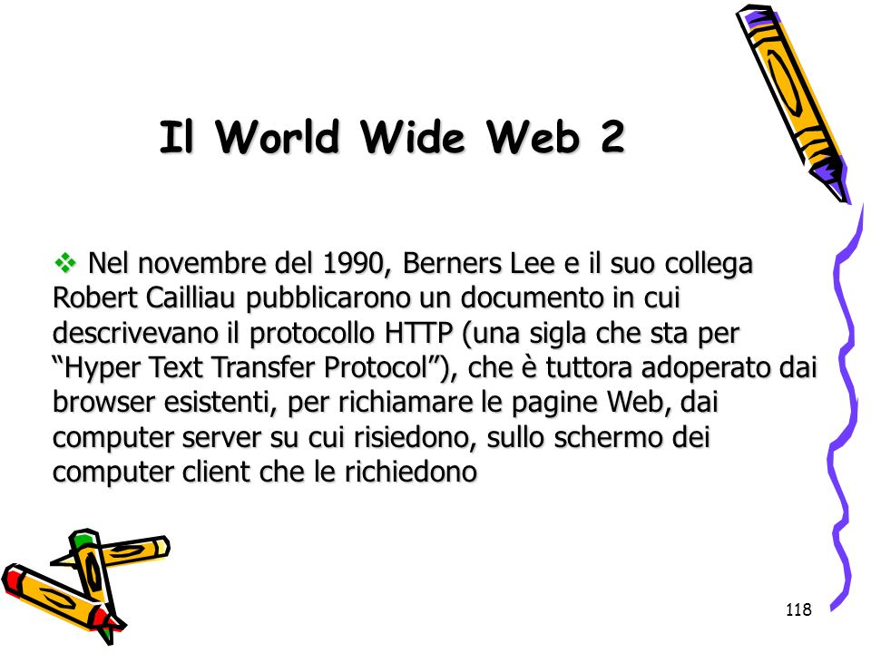 118 Nel novembre del 1990, Berners Lee e il suo collega Robert Cailliau pubblicarono un documento in cui descrivevano il protocollo HTTP (una sigla ch