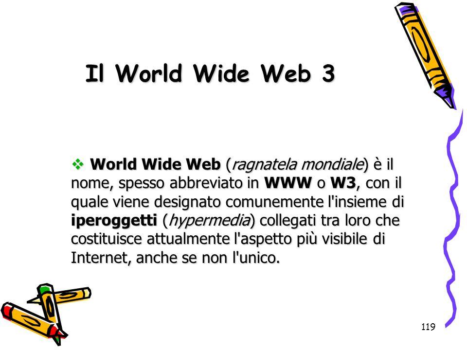 119 World Wide Web (ragnatela mondiale) è il nome, spesso abbreviato in WWW o W3, con il quale viene designato comunemente l'insieme di iperoggetti (h