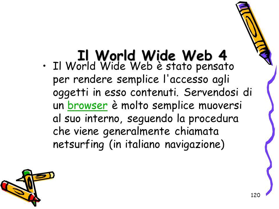 120 Il World Wide Web 4 Il World Wide Web è stato pensato per rendere semplice l'accesso agli oggetti in esso contenuti. Servendosi di un browser è mo