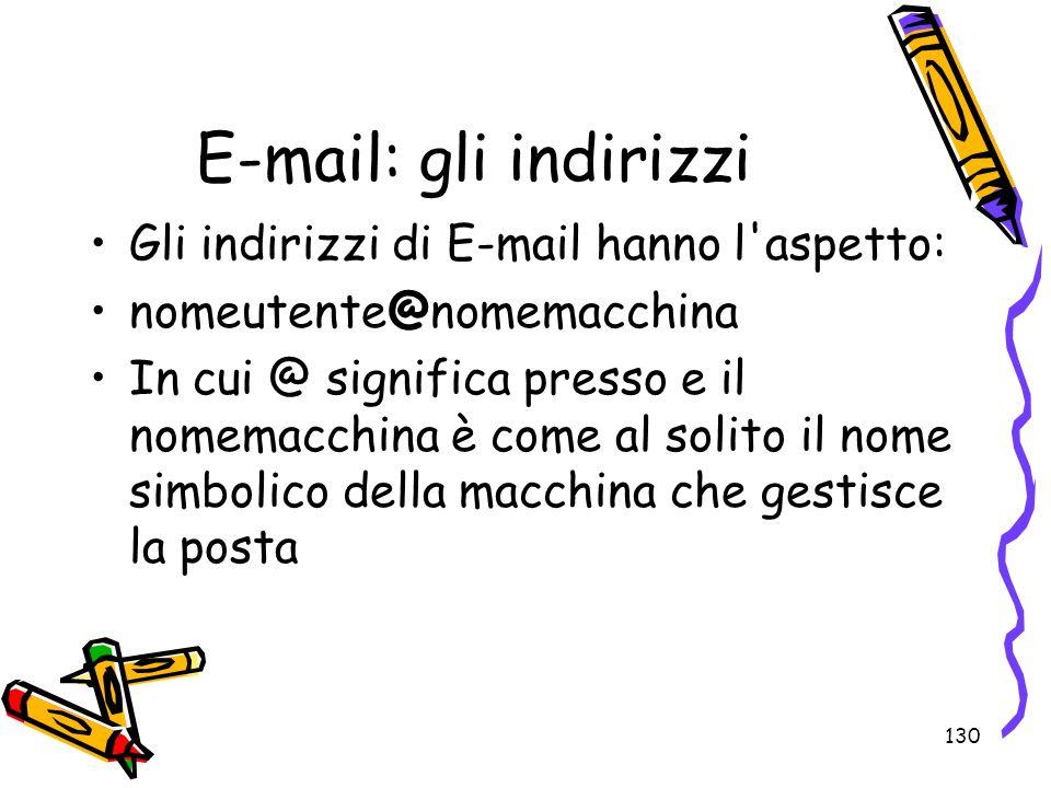 130 E-mail: gli indirizzi Gli indirizzi di E-mail hanno l'aspetto: nomeutente@nomemacchina In cui @ significa presso e il nomemacchina è come al solit