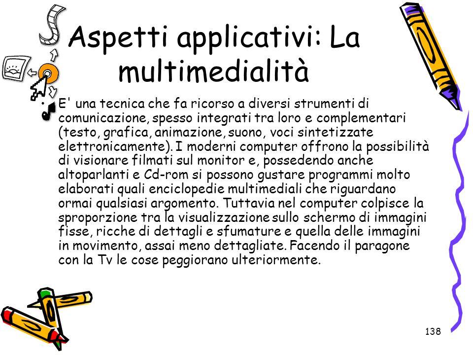 138 Aspetti applicativi: La multimedialità E' una tecnica che fa ricorso a diversi strumenti di comunicazione, spesso integrati tra loro e complementa