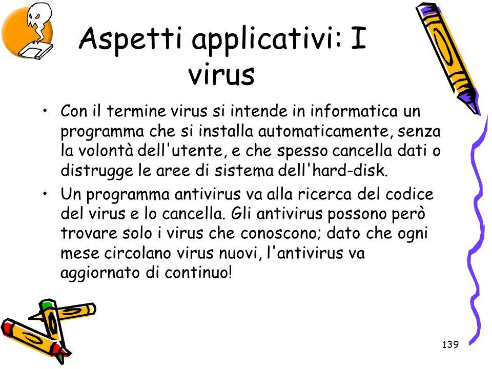 139 Aspetti applicativi: I virus Con il termine virus si intende in informatica un programma che si installa automaticamente, senza la volontà dell'ut