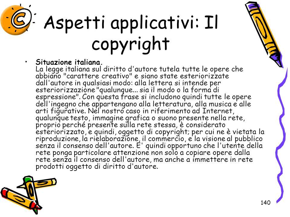 140 Aspetti applicativi: Il copyright Situazione italiana. La legge italiana sul diritto d'autore tutela tutte le opere che abbiano
