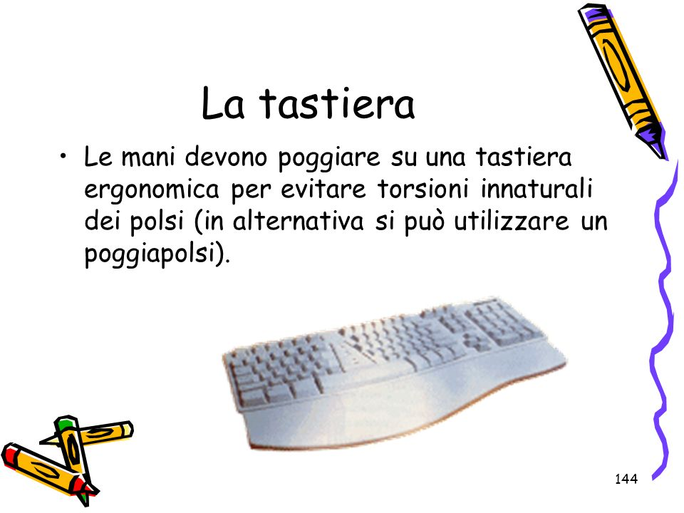144 La tastiera Le mani devono poggiare su una tastiera ergonomica per evitare torsioni innaturali dei polsi (in alternativa si può utilizzare un pogg