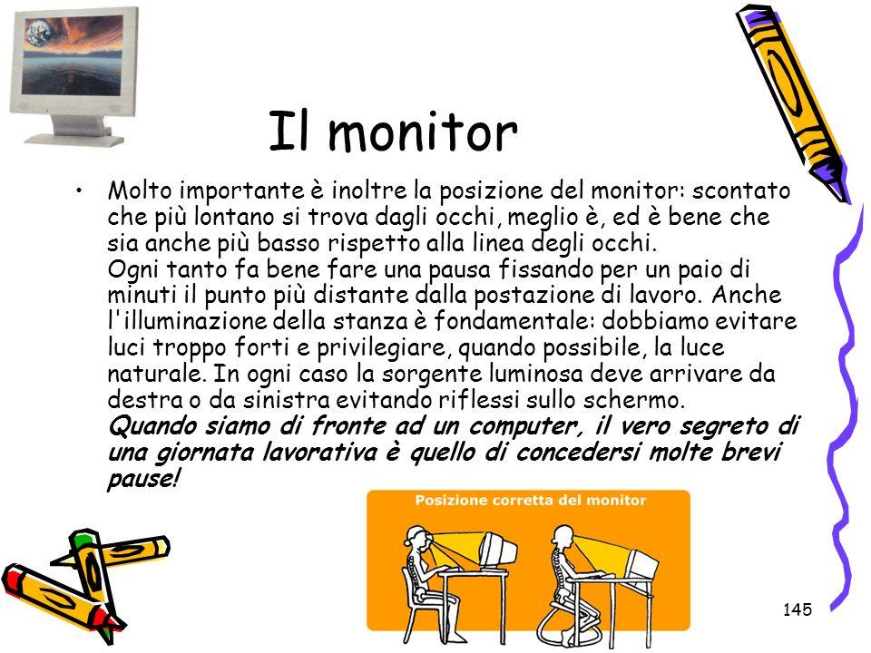 145 Il monitor Molto importante è inoltre la posizione del monitor: scontato che più lontano si trova dagli occhi, meglio è, ed è bene che sia anche p