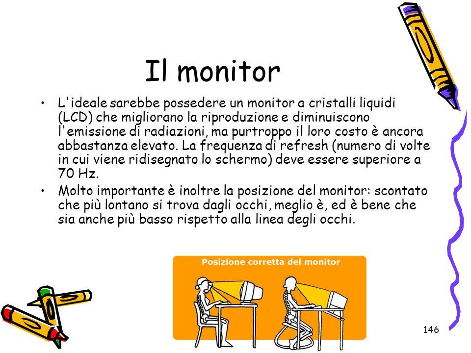 146 Il monitor L'ideale sarebbe possedere un monitor a cristalli liquidi (LCD) che migliorano la riproduzione e diminuiscono l'emissione di radiazioni
