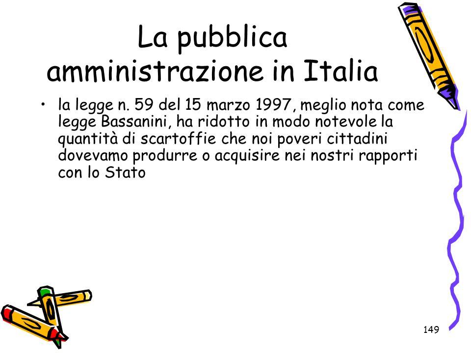 149 La pubblica amministrazione in Italia la legge n. 59 del 15 marzo 1997, meglio nota come legge Bassanini, ha ridotto in modo notevole la quantità