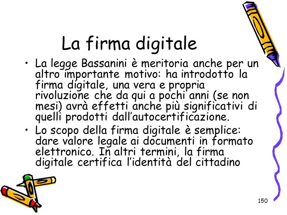 150 La firma digitale La legge Bassanini è meritoria anche per un altro importante motivo: ha introdotto la firma digitale, una vera e propria rivoluz