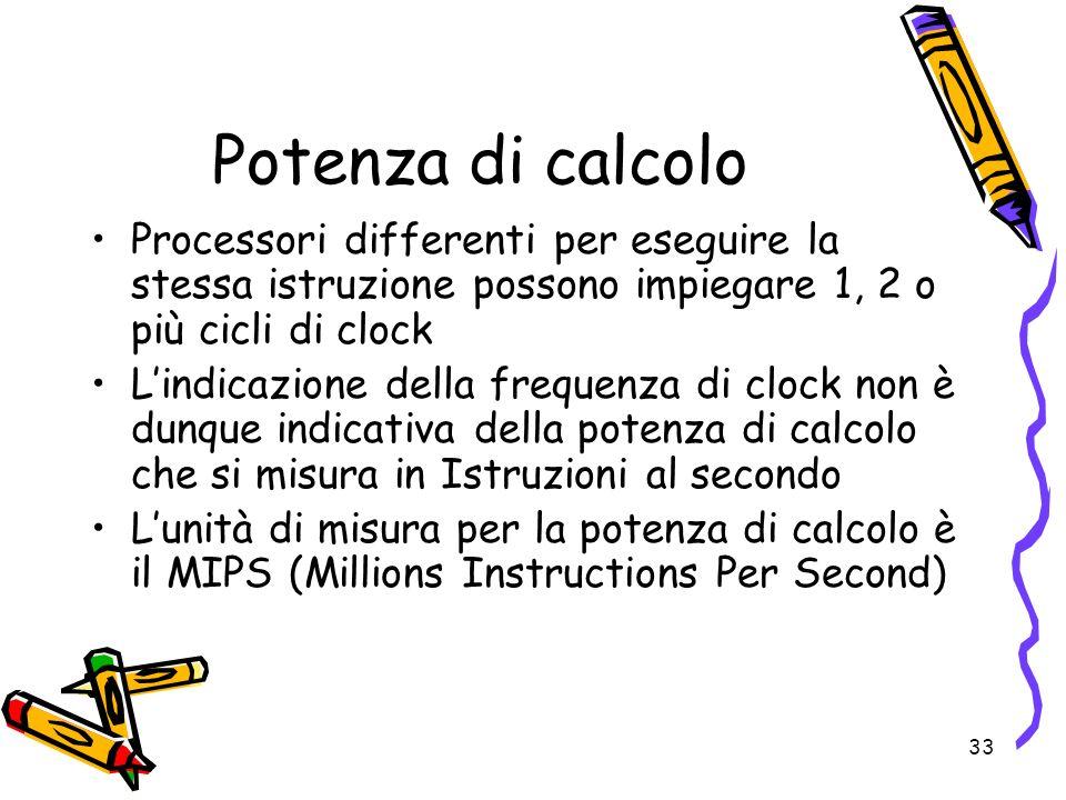 33 Potenza di calcolo Processori differenti per eseguire la stessa istruzione possono impiegare 1, 2 o più cicli di clock Lindicazione della frequenza