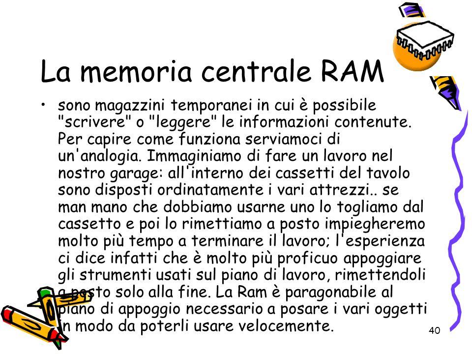 40 La memoria centrale RAM sono magazzini temporanei in cui è possibile