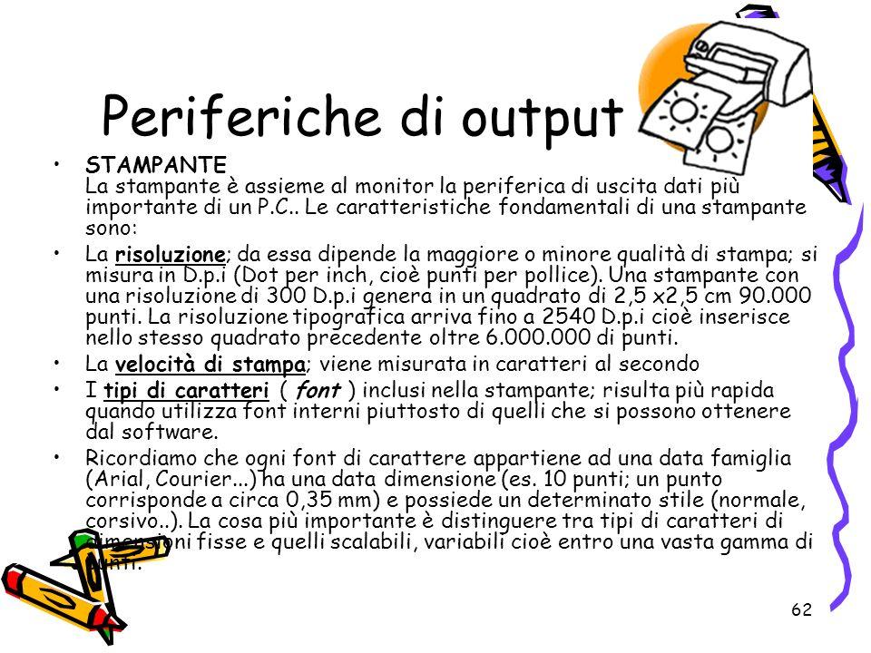 62 Periferiche di output STAMPANTE La stampante è assieme al monitor la periferica di uscita dati più importante di un P.C.. Le caratteristiche fondam