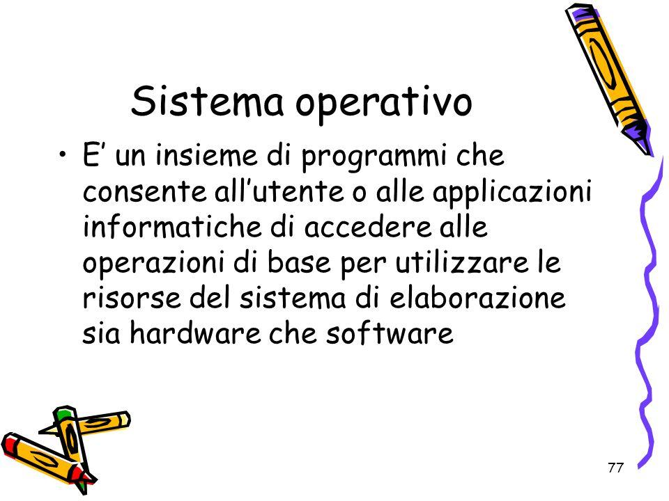 77 Sistema operativo E un insieme di programmi che consente allutente o alle applicazioni informatiche di accedere alle operazioni di base per utilizz