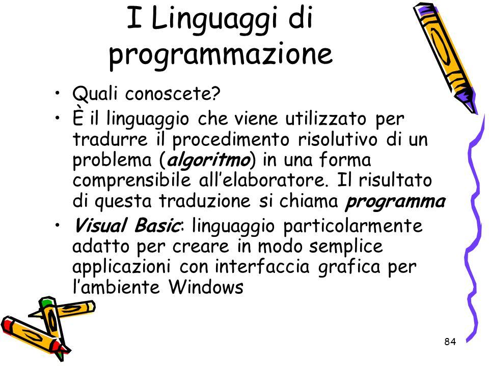 84 I Linguaggi di programmazione Quali conoscete? È il linguaggio che viene utilizzato per tradurre il procedimento risolutivo di un problema (algorit