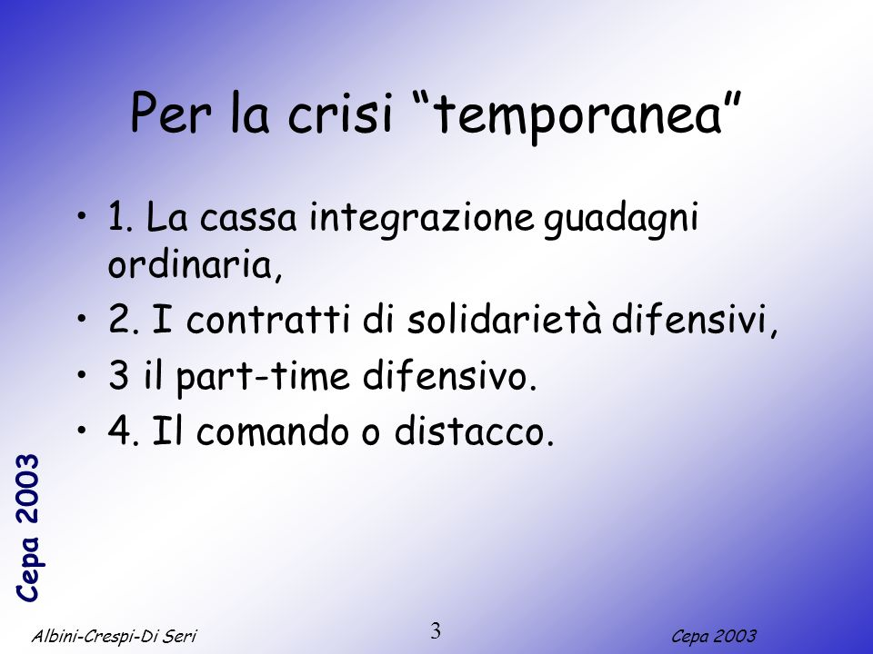 Albini-Crespi-Di SeriCepa 2003 3 Per la crisi temporanea 1. La cassa integrazione guadagni ordinaria, 2. I contratti di solidarietà difensivi, 3 il pa