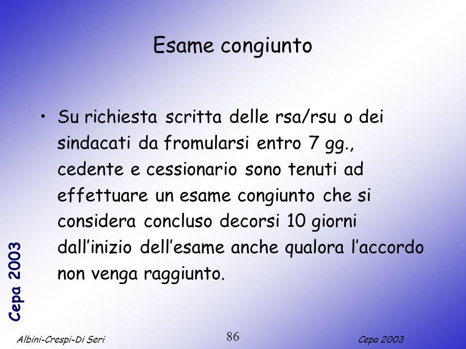 Albini-Crespi-Di SeriCepa 2003 86 Esame congiunto Su richiesta scritta delle rsa/rsu o dei sindacati da fromularsi entro 7 gg., cedente e cessionario