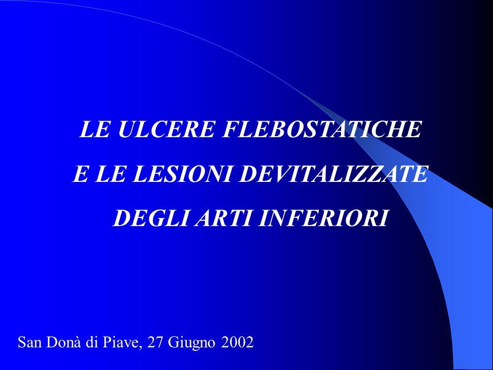 LE ULCERE FLEBOSTATICHE E LE LESIONI DEVITALIZZATE DEGLI ARTI INFERIORI San Donà di Piave, 27 Giugno 2002
