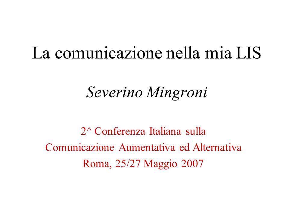 La comunicazione nella mia LIS Severino Mingroni 2^ Conferenza Italiana sulla Comunicazione Aumentativa ed Alternativa Roma, 25/27 Maggio 2007