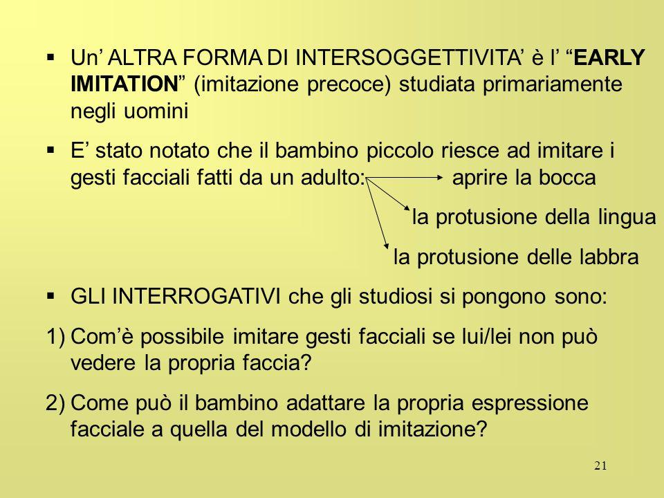 21 Un ALTRA FORMA DI INTERSOGGETTIVITA è l EARLY IMITATION (imitazione precoce) studiata primariamente negli uomini E stato notato che il bambino picc