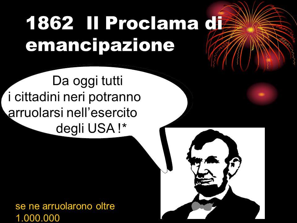 1862 Il Proclama di emancipazione Tutti gli schia- vi degli Stati ribelli da oggi sono liberi!!!
