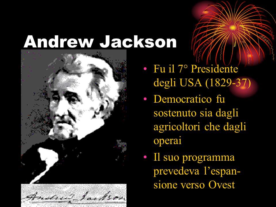 Andrew Jackson Fu il 7° Presidente degli USA (1829-37) Democratico fu sostenuto sia dagli agricoltori che dagli operai Il suo programma prevedeva lespan- sione verso Ovest