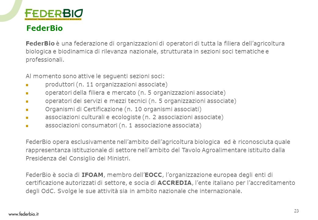 23 FederBio FederBio è una federazione di organizzazioni di operatori di tutta la filiera dellagricoltura biologica e biodinamica di rilevanza naziona