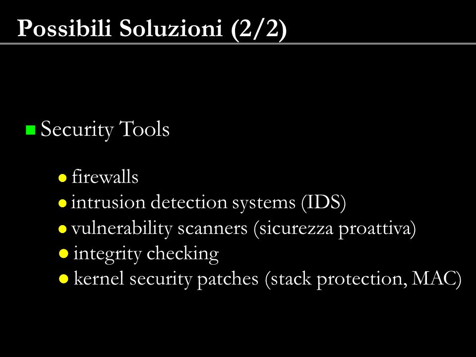 Possibili Soluzioni (2/2) Security Tools firewalls intrusion detection systems (IDS) vulnerability scanners (sicurezza proattiva) integrity checking k