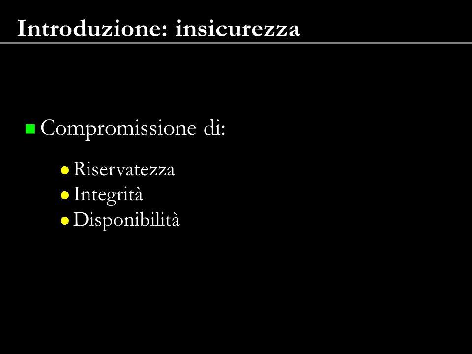 Introduzione: insicurezza Compromissione di: Riservatezza Integrità Disponibilità