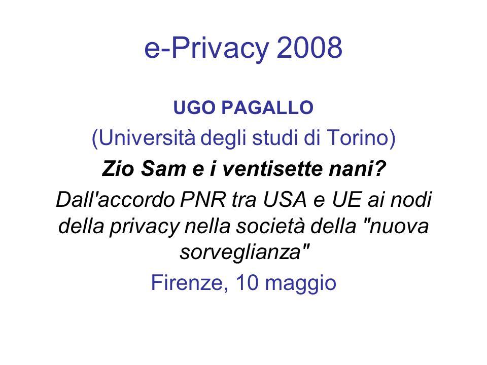 e-Privacy 2008 UGO PAGALLO (Università degli studi di Torino) Zio Sam e i ventisette nani? Dall'accordo PNR tra USA e UE ai nodi della privacy nella s