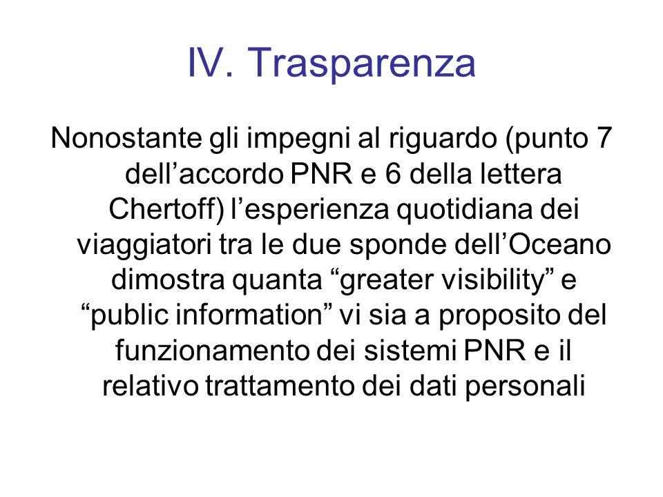 IV. Trasparenza Nonostante gli impegni al riguardo (punto 7 dellaccordo PNR e 6 della lettera Chertoff) lesperienza quotidiana dei viaggiatori tra le
