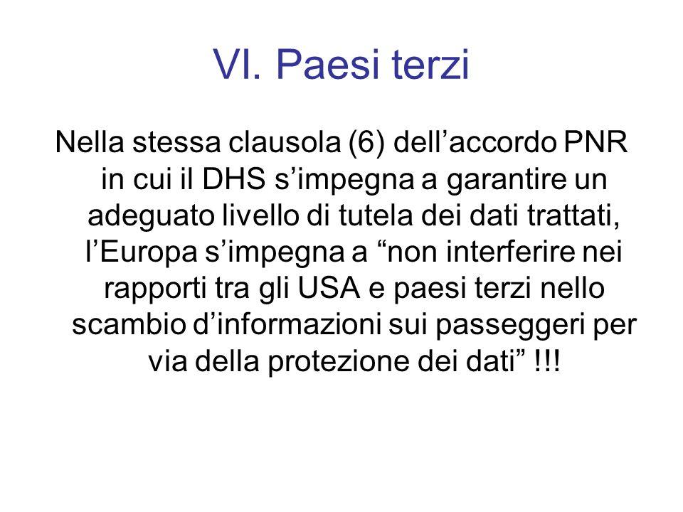 VI. Paesi terzi Nella stessa clausola (6) dellaccordo PNR in cui il DHS simpegna a garantire un adeguato livello di tutela dei dati trattati, lEuropa