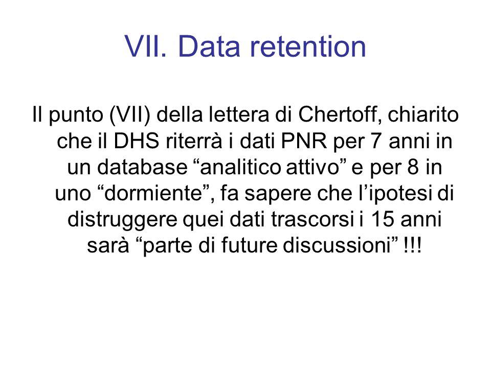VII. Data retention Il punto (VII) della lettera di Chertoff, chiarito che il DHS riterrà i dati PNR per 7 anni in un database analitico attivo e per