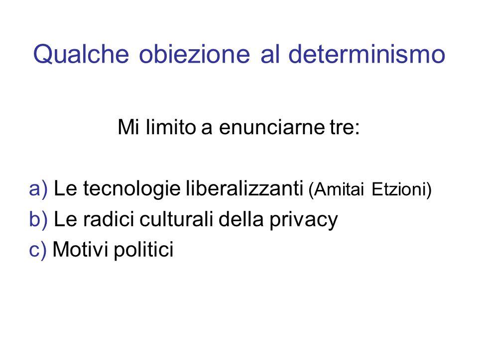 Qualche obiezione al determinismo Mi limito a enunciarne tre: a) Le tecnologie liberalizzanti (Amitai Etzioni) b) Le radici culturali della privacy c)