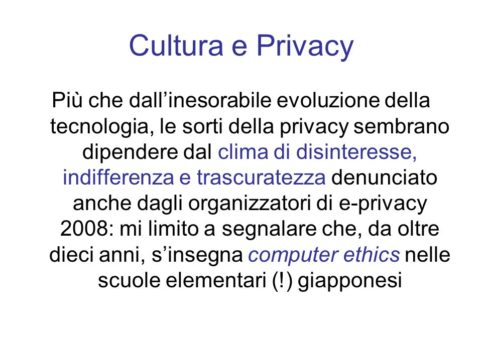 Cultura e Privacy Più che dallinesorabile evoluzione della tecnologia, le sorti della privacy sembrano dipendere dal clima di disinteresse, indifferen