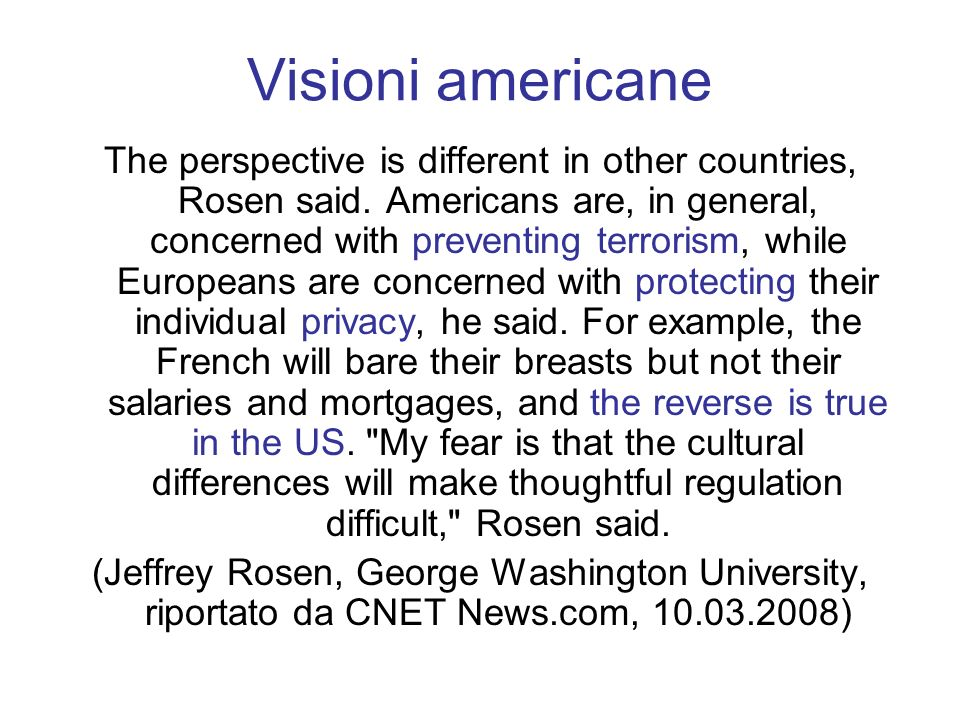 Visioni americane The perspective is different in other countries, Rosen said. Americans are, in general, concerned with preventing terrorism, while E