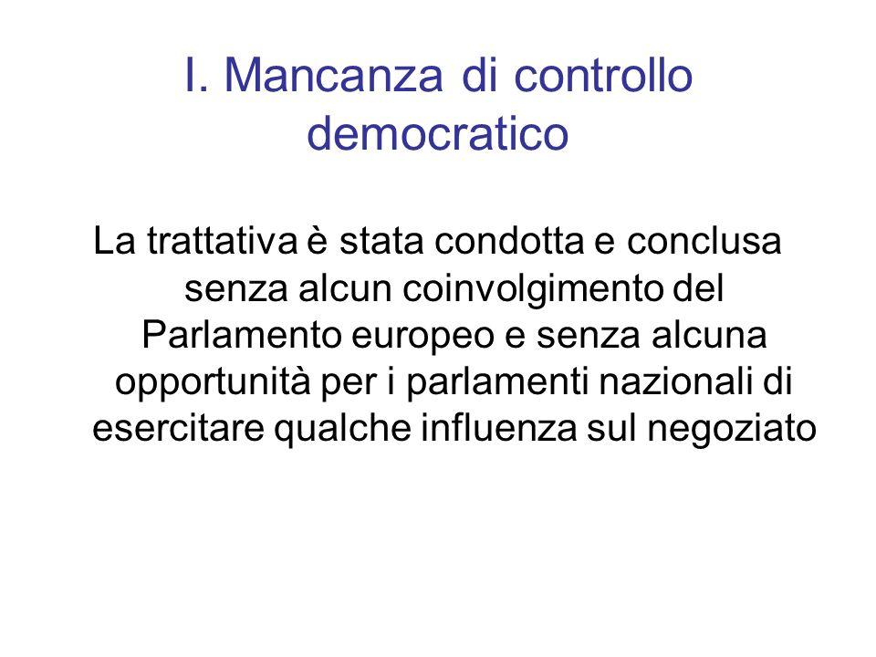 I. Mancanza di controllo democratico La trattativa è stata condotta e conclusa senza alcun coinvolgimento del Parlamento europeo e senza alcuna opport
