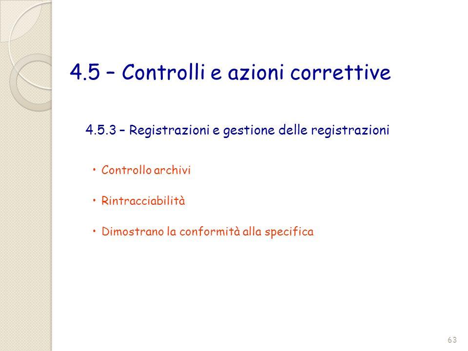 4.5 – Controlli e azioni correttive Controllo archivi Rintracciabilità Dimostrano la conformità alla specifica 4.5.3 – Registrazioni e gestione delle
