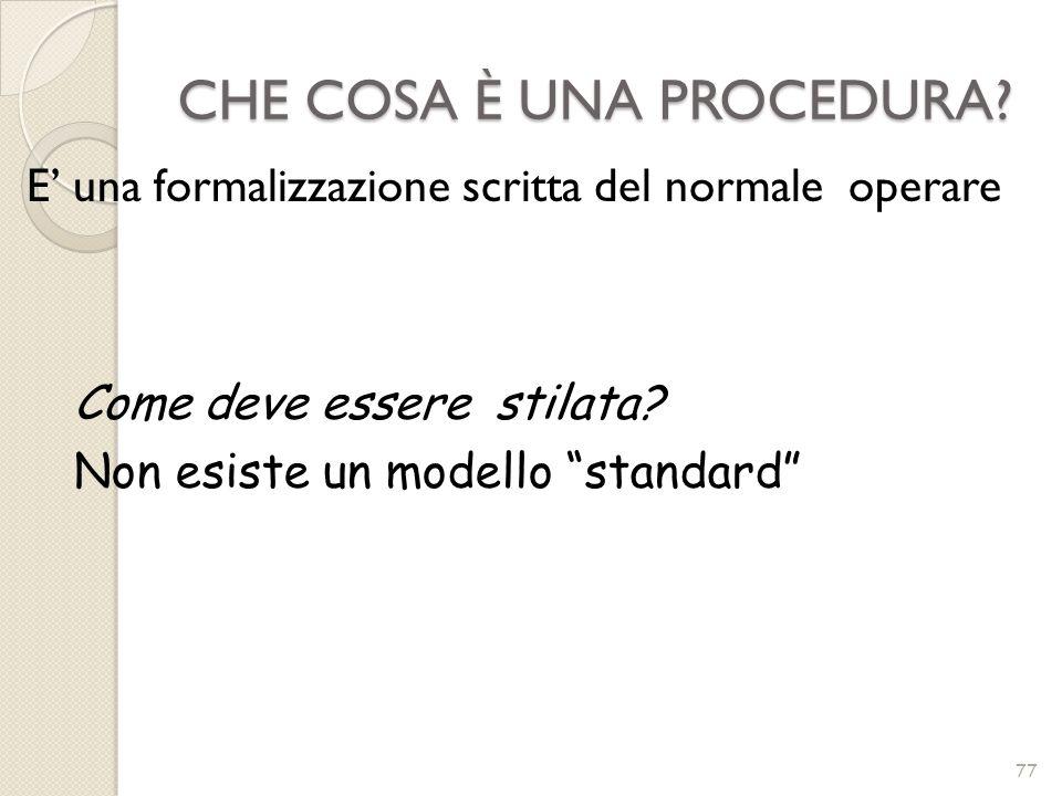 CHE COSA È UNA PROCEDURA? 77 E una formalizzazione scritta del normale operare Come deve essere stilata? Non esiste un modello standard