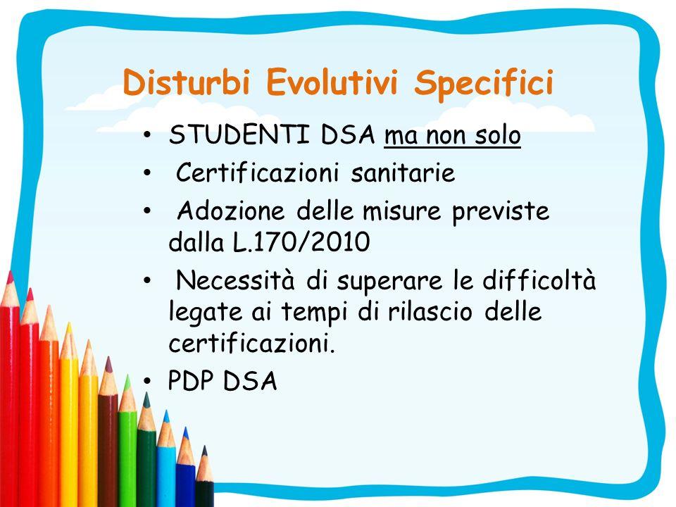 Disturbi Evolutivi Specifici STUDENTI DSA ma non solo Certificazioni sanitarie Adozione delle misure previste dalla L.170/2010 Necessità di superare l