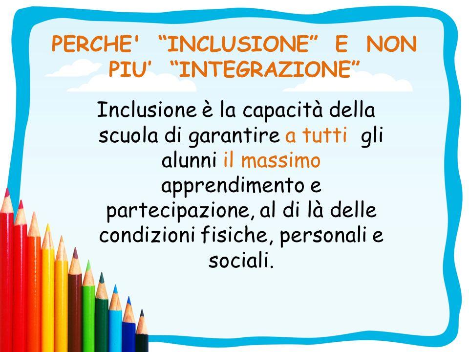 PERCHE' INCLUSIONE E NON PIU INTEGRAZIONE Inclusione è la capacità della scuola di garantire a tutti gli alunni il massimo apprendimento e partecipazi