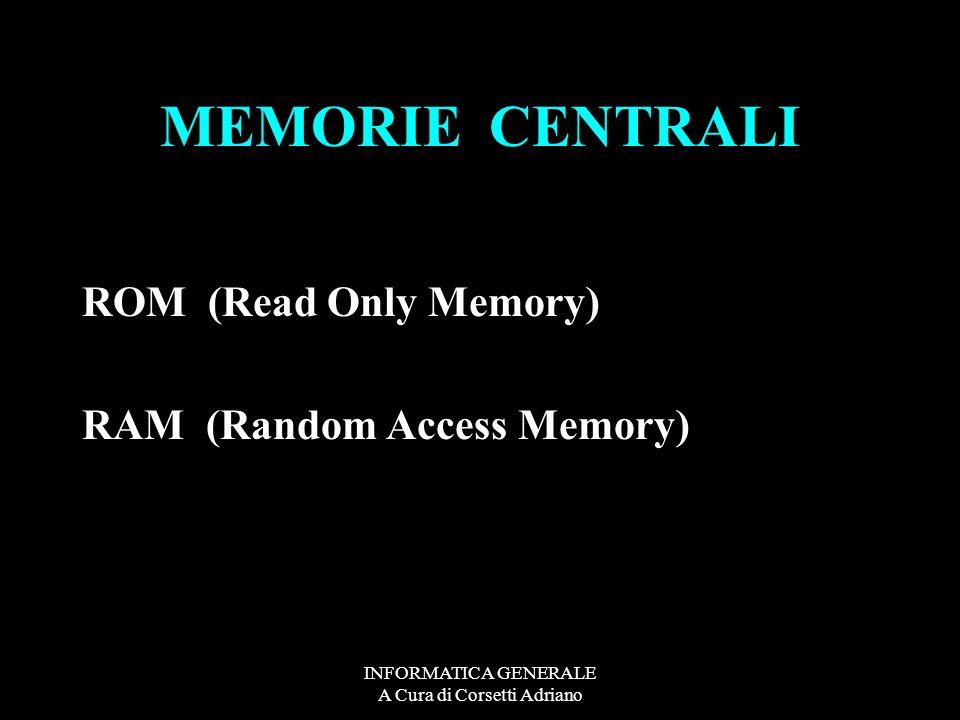 INFORMATICA GENERALE A Cura di Corsetti Adriano MEMORIE CENTRALI ROM (Read Only Memory) RAM (Random Access Memory)