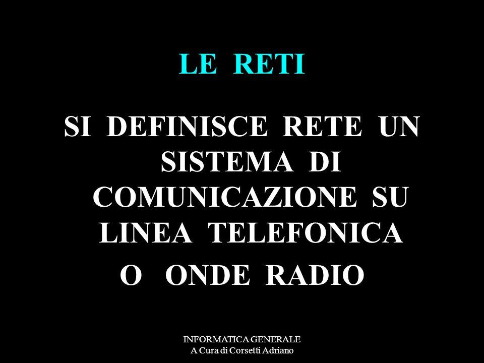 INFORMATICA GENERALE A Cura di Corsetti Adriano LE RETI SI DEFINISCE RETE UN SISTEMA DI COMUNICAZIONE SU LINEA TELEFONICA O ONDE RADIO