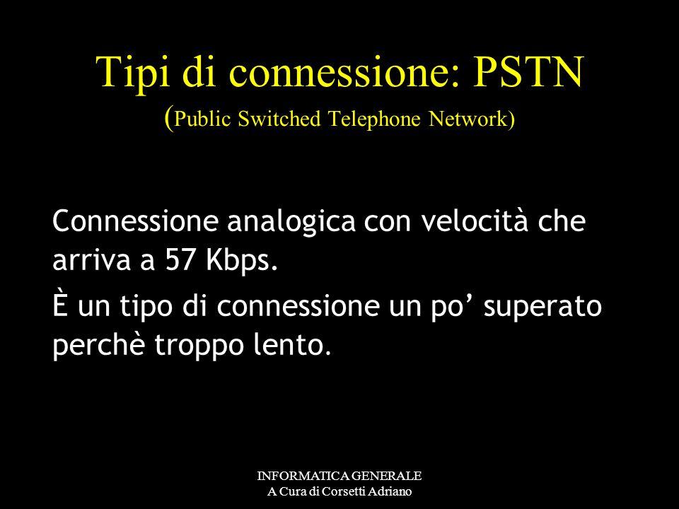 INFORMATICA GENERALE A Cura di Corsetti Adriano Tipi di connessione PSTN : Connessione analogica con velocità che arriva a 57 Kbps ISDN : Connessione