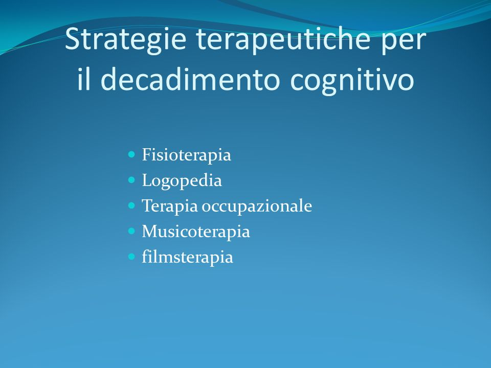 Strategie terapeutiche per il decadimento cognitivo Fisioterapia Logopedia Terapia occupazionale Musicoterapia filmsterapia