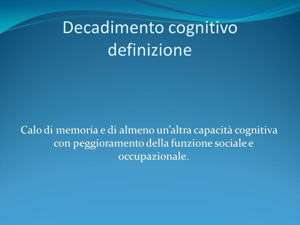 Decadimento cognitivo definizione Calo di memoria e di almeno unaltra capacità cognitiva con peggioramento della funzione sociale e occupazionale.