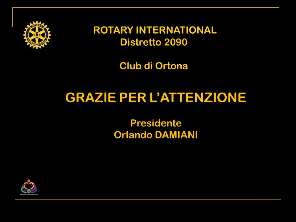 ROTARY INTERNATIONAL Distretto 2090 Club di Ortona GRAZIE PER LATTENZIONE Presidente Orlando DAMIANI