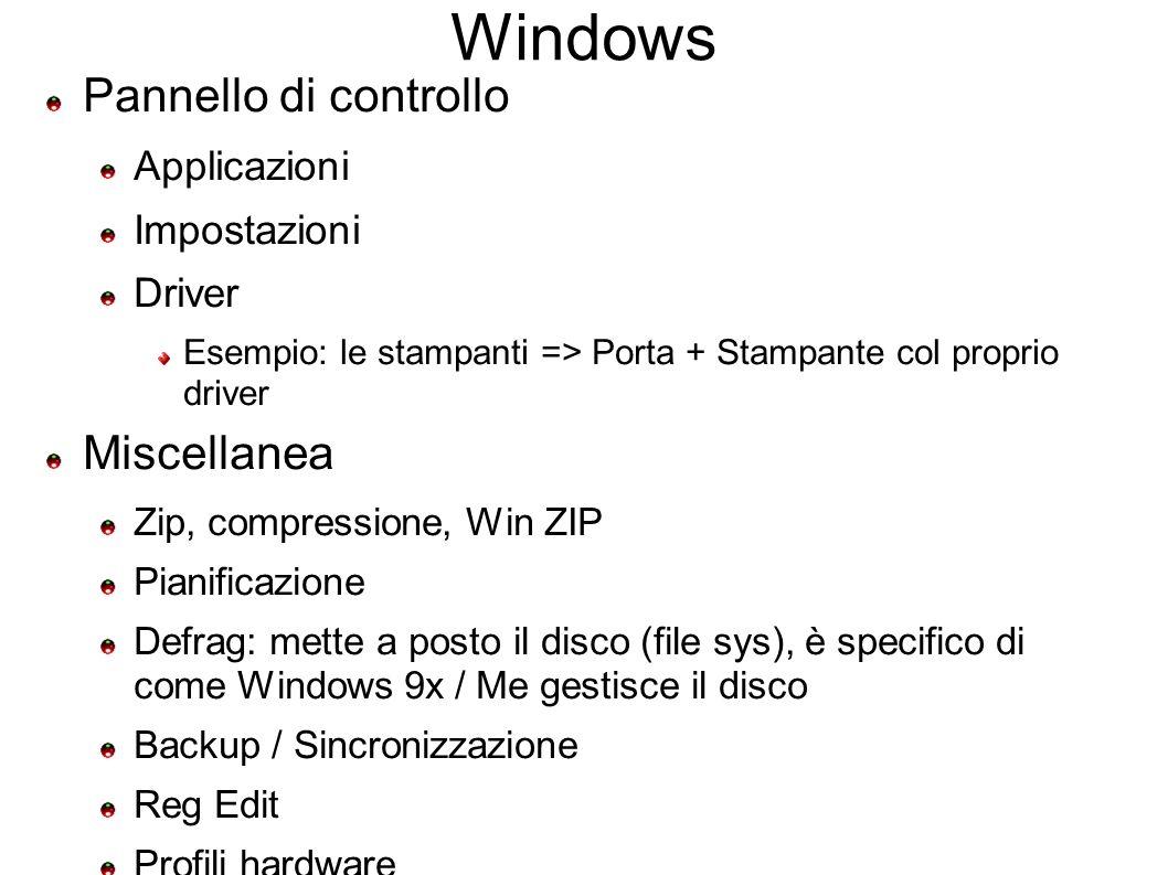 Windows Pannello di controllo Applicazioni Impostazioni Driver Esempio: le stampanti => Porta + Stampante col proprio driver Miscellanea Zip, compressione, Win ZIP Pianificazione Defrag: mette a posto il disco (file sys), è specifico di come Windows 9x / Me gestisce il disco Backup / Sincronizzazione Reg Edit Profili hardware